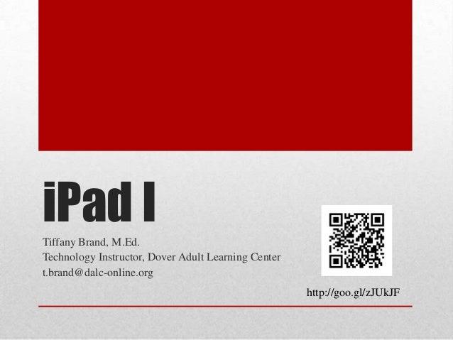 iPad I Tiffany Brand, M.Ed. Technology Instructor, Dover Adult Learning Center t.brand@dalc-online.org http://goo.gl/zJUkJ...