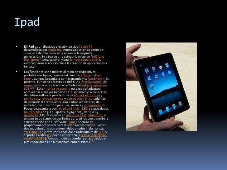 Ipad<br />El iPad es un diositivo electrónico tipo Tablet PC desarrollado por Apple Inc. Anunciado el 27 de enero de 2010,...