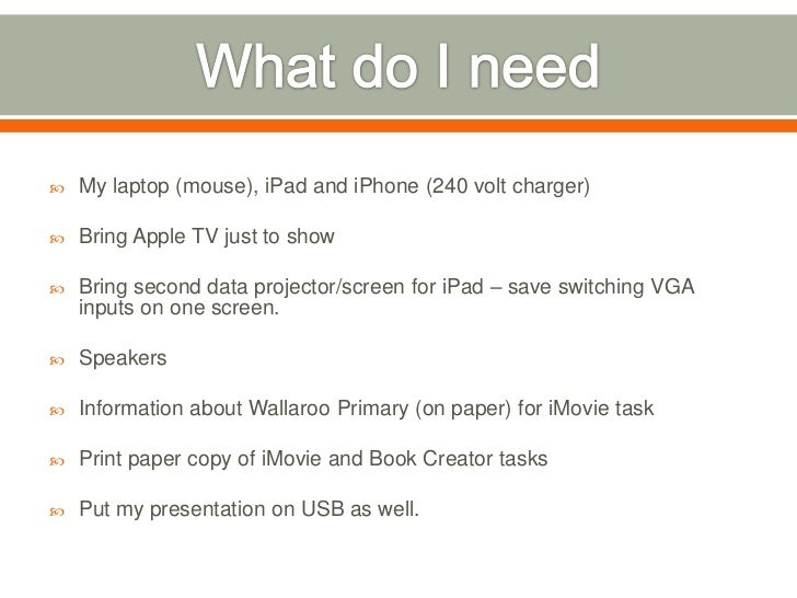    My laptop (mouse), iPad and iPhone (240 volt charger)   Bring Apple TV just to show   Bring second data projector/sc...