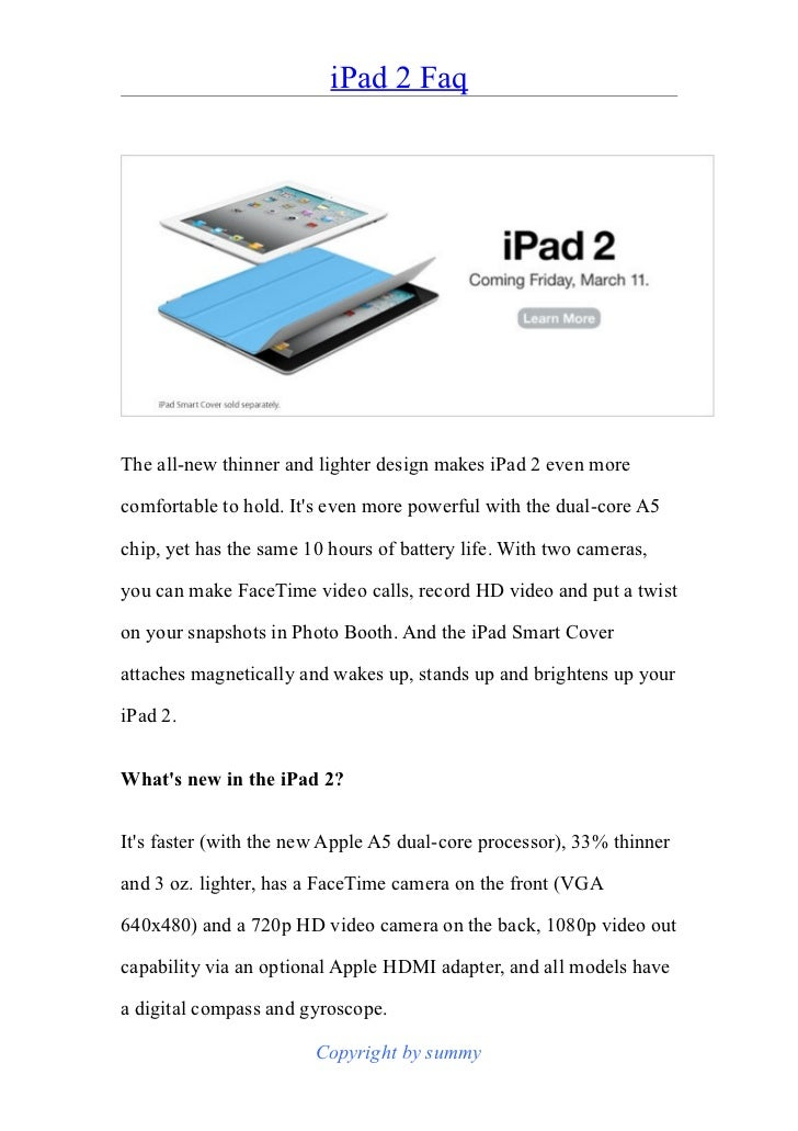 iPad 2 FaqThe all-new thinner and lighter design makes iPad 2 even morecomfortable to hold. Its even more powerful with th...