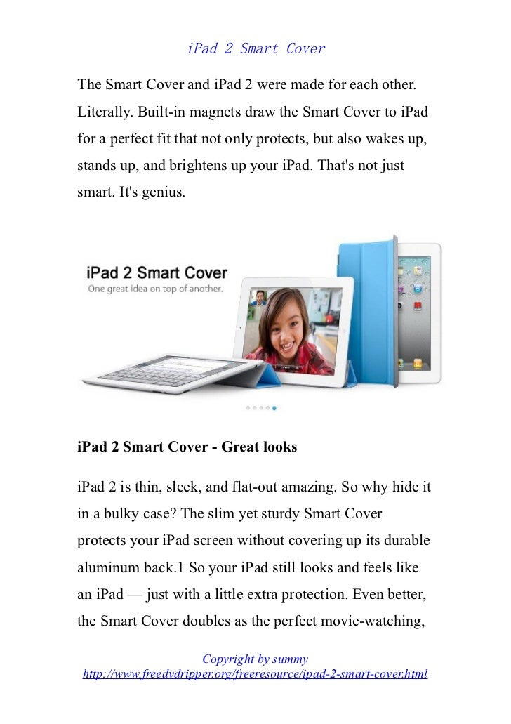 iPad 2 Smart CoverThe Smart Cover and iPad 2 were made for each other.Literally. Built-in magnets draw the Smart Cover to ...