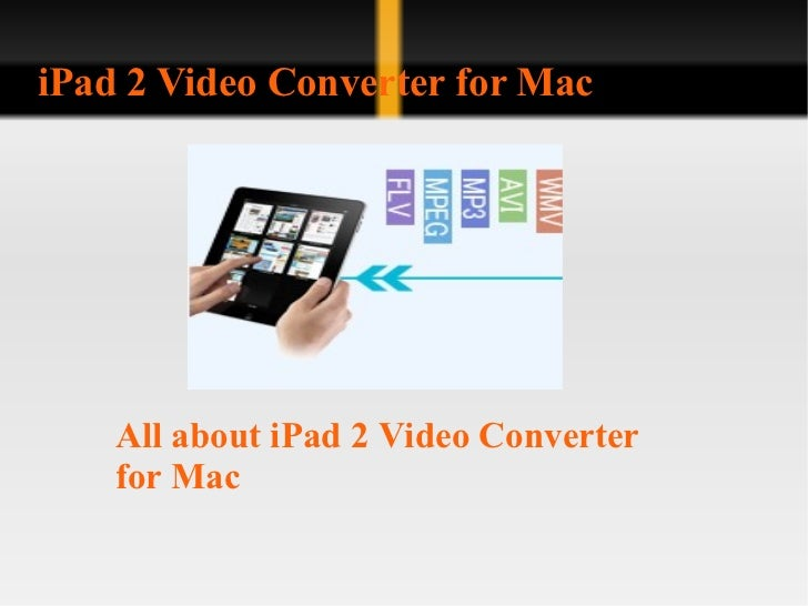 iPad 2 Video Converter for Mac All about iPad 2 Video Converter for Mac