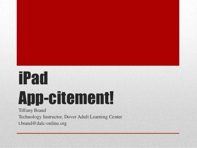 iPad App-citement!Tiffany Brand Technology Instructor, Dover Adult Learning Center t.brand@dalc-online.org