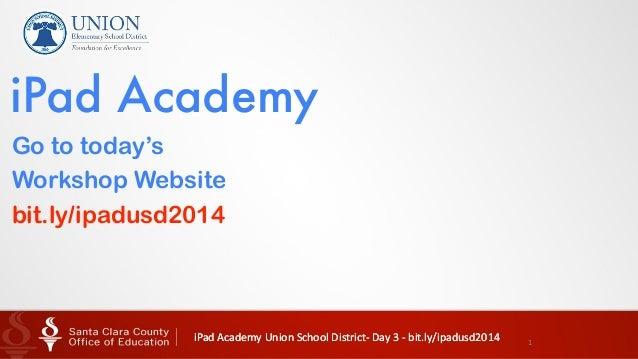 iPad  Academy  Union  School  District-‐  Day  3  -‐  bit.ly/ipadusd2014   1 Go to today's Workshop We...