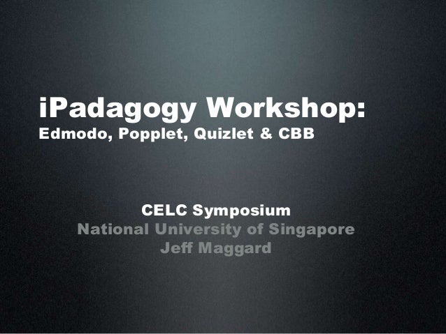 iPadagogy Workshop:Edmodo, Popplet, Quizlet & CBBCELC SymposiumNational University of SingaporeJeff Maggard