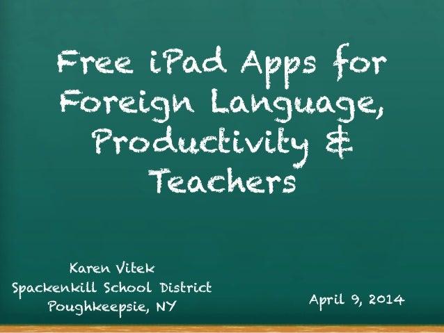 Free iPad Apps for Foreign Language, Productivity & Teachers Karen Vitek Spackenkill School District Poughkeepsie, NY Apri...