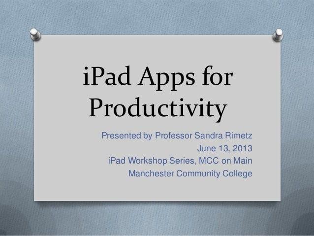 iPad Apps forProductivityPresented by Professor Sandra RimetzJune 13, 2013iPad Workshop Series, MCC on MainManchester Comm...