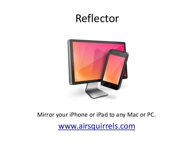 Reflector  Mirror your iPhone or iPad to any Mac or PC.  www.airsquirrels.com