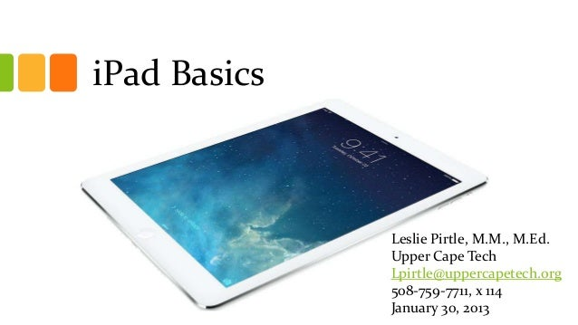 iPad Basics Subtitle  Leslie Pirtle, M.M., M.Ed. Upper Cape Tech Lpirtle@uppercapetech.org 508-759-7711, x 114 January 30,...