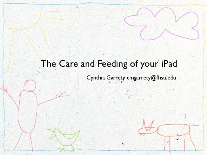 The Care and Feeding of your iPad           Cynthia Garrety cmgarrety@fhsu.edu