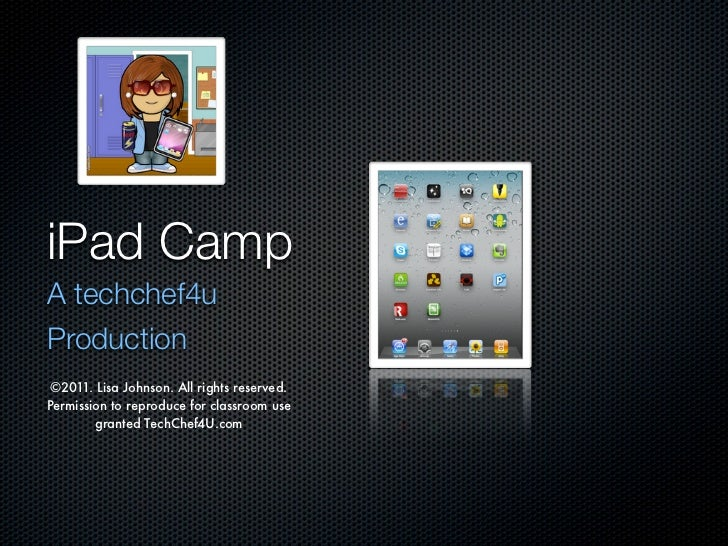 iPad CampA techchef4uProduction ©2011. Lisa Johnson. All rights reserved.Permission to reproduce for classroom use        ...