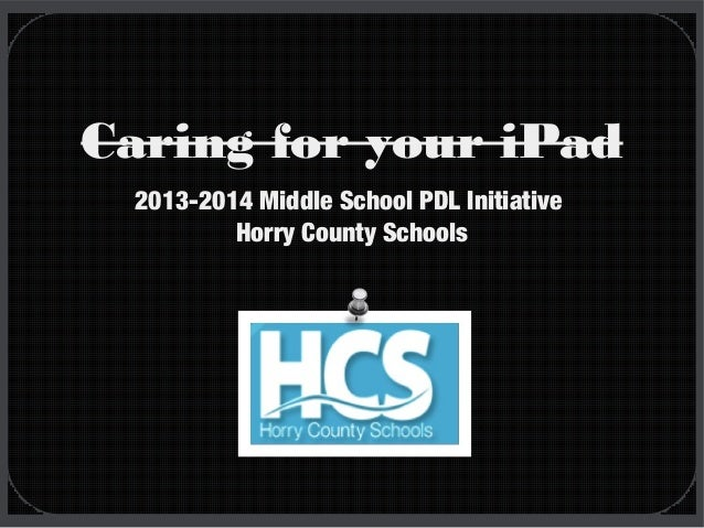 Caring for your iPad 2013-2014 Middle School PDL Initiative Horry County Schools