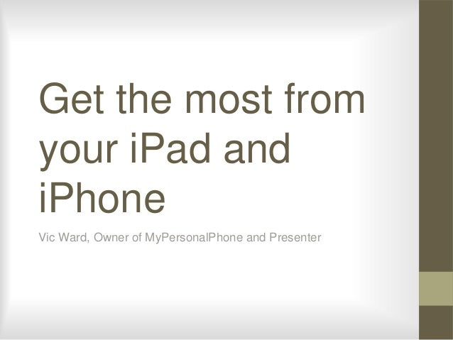 Get the most from your iPad and iPhone Vic Ward, Owner of MyPersonalPhone and Presenter