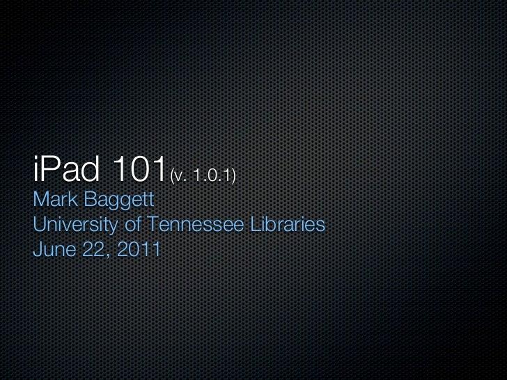 iPad 101(v. 1.0.1)Mark BaggettUniversity of Tennessee LibrariesJune 22, 2011