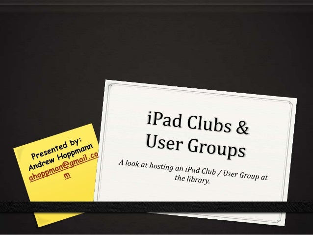 iPad Clubs & User Groups 0 iPad Clubs & User Groups 0 a collection of people (can be patrons and staff) who are interested...