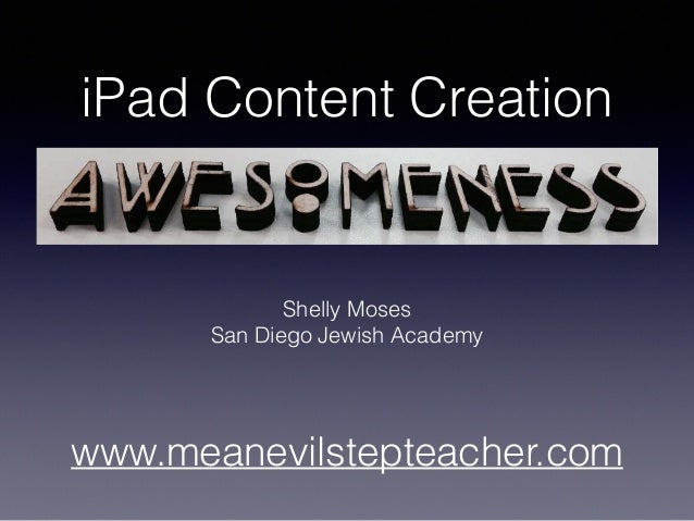 iPad Content Creation Shelly Moses San Diego Jewish Academy www.meanevilstepteacher.com