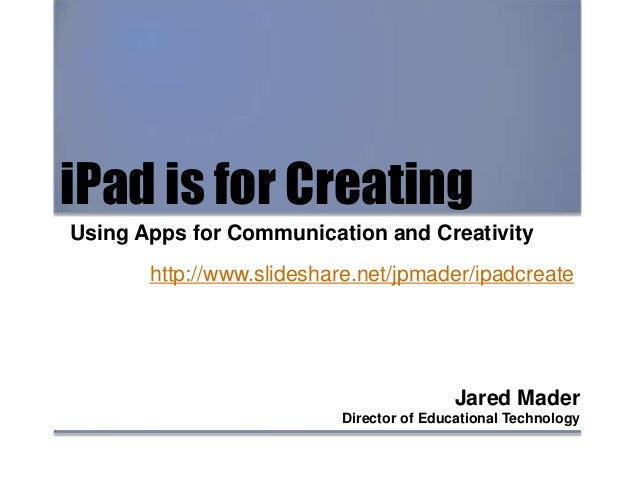 iPad is for Creating Using Apps for Communication and Creativity Jared Mader Director of Educational Technology http://www...