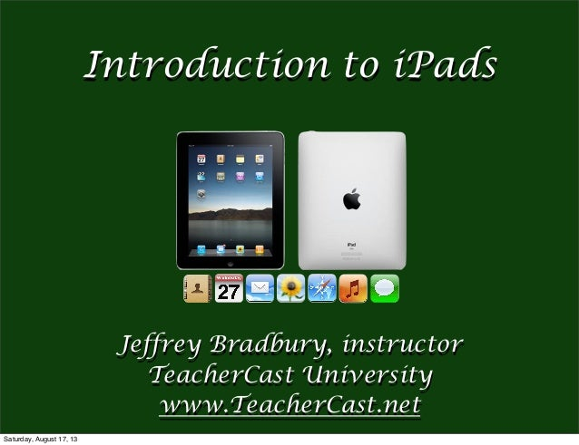 Jeffrey Bradbury, instructor TeacherCast University www.TeacherCast.net Introduction to iPads Saturday, August 17, 13
