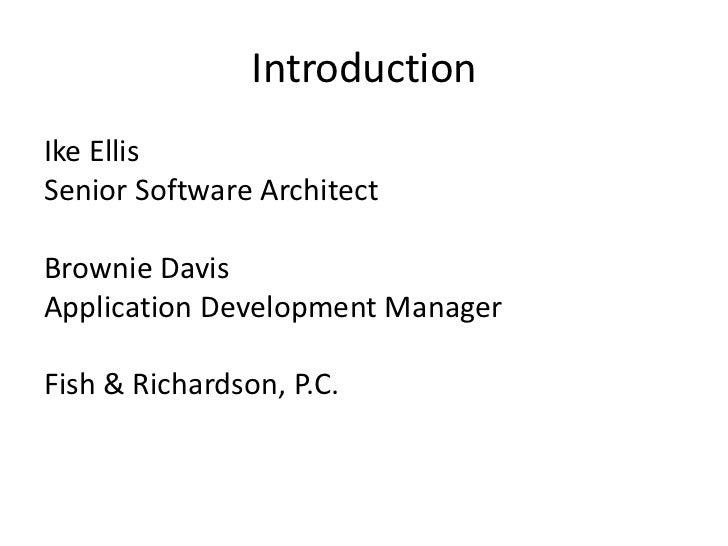 IntroductionIke EllisSenior Software ArchitectBrownie DavisApplication Development ManagerFish & Richardson, P.C.