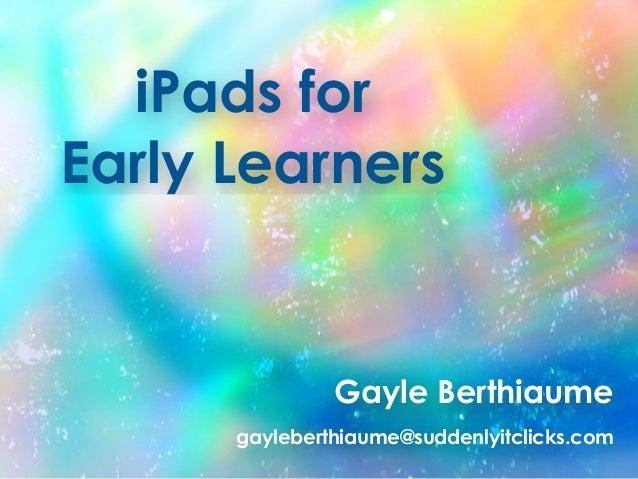iPads for Early Learners Gayle Berthiaume gayleberthiaume@suddenlyitclicks.com