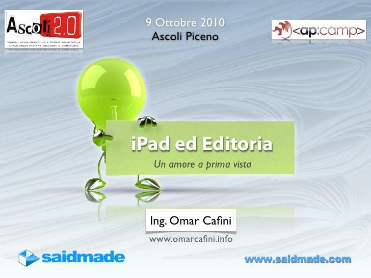 9 Ottobre 2010   Ascoli Piceno     iPad ed Editoria    Un amore a prima vista       Ing. Omar Cafini   www.omarcafini.info  ...