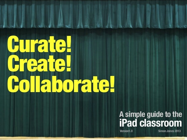 Curate! Create! Collaborate! A simple guide to the iPad classroom Simon Jones 2013Version1.0
