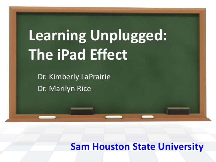 Learning Unplugged:The iPad Effect Dr. Kimberly LaPrairie Dr. Marilyn Rice          Sam Houston State University