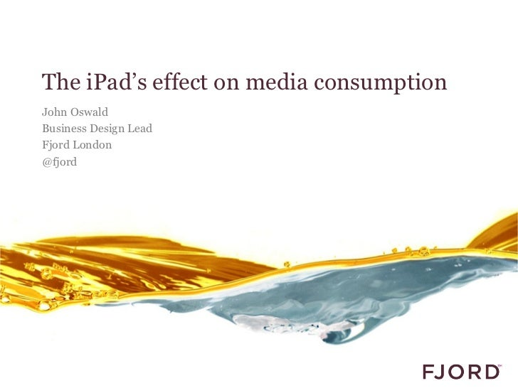 The iPad's effect on media consumptionJohn OswaldBusiness Design LeadFjord London@fjord