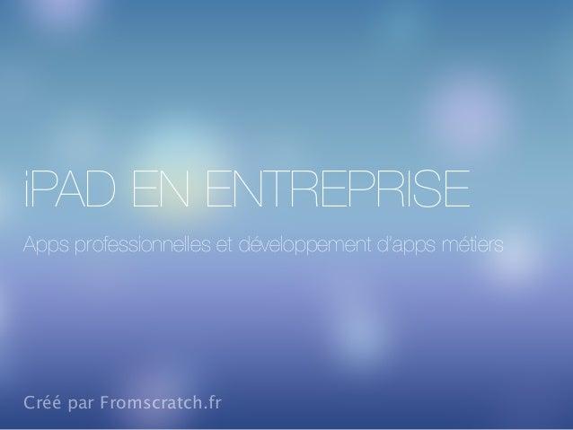 iPAD EN ENTREPRISE Apps professionnelles et développement d'apps métiers Créé par Fromscratch.fr