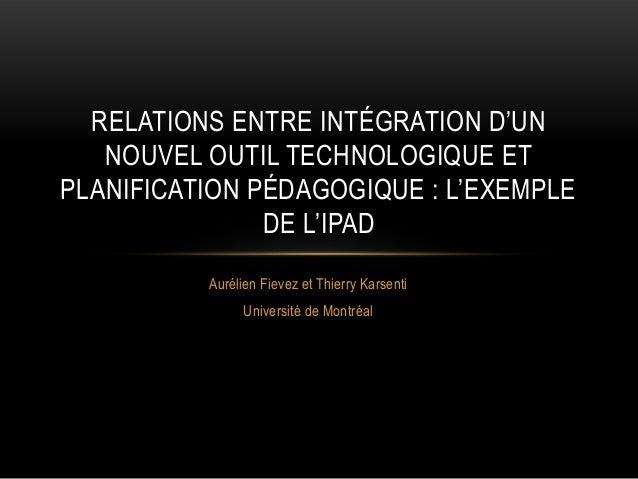 RELATIONS ENTRE INTÉGRATION D'UN NOUVEL OUTIL TECHNOLOGIQUE ET PLANIFICATION PÉDAGOGIQUE : L'EXEMPLE DE L'IPAD Aurélien Fi...