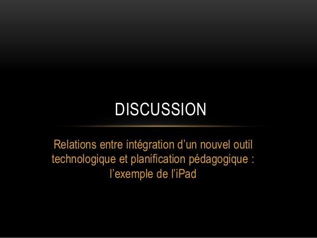 DISCUSSION Relations entre intégration d'un nouvel outil technologique et planification pédagogique : l'exemple de l'iPad