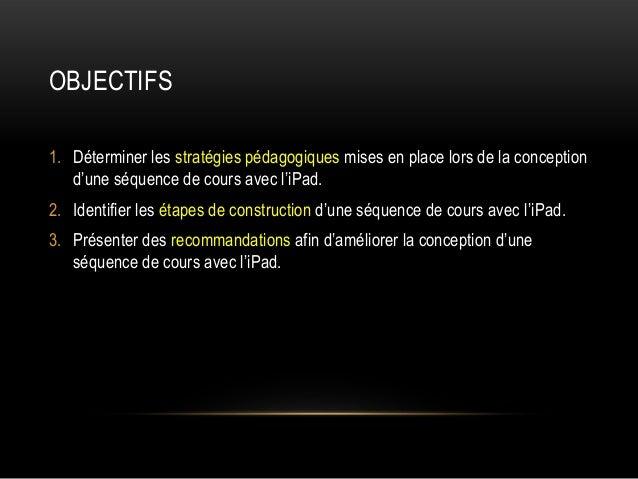OBJECTIFS 1. Déterminer les stratégies pédagogiques mises en place lors de la conception d'une séquence de cours avec l'iP...