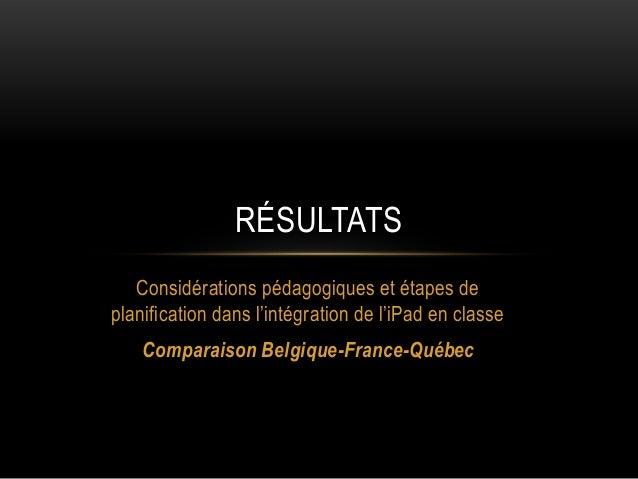 RÉSULTATS Considérations pédagogiques et étapes de planification dans l'intégration de l'iPad en classe  Comparaison Belgi...