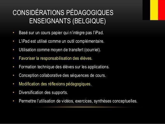 CONSIDÉRATIONS PÉDAGOGIQUES ENSEIGNANTS (BELGIQUE) • Basé sur un cours papier qui n'intègre pas l'iPad. • L'iPad est utili...
