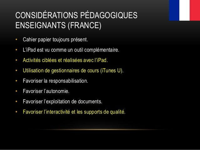 CONSIDÉRATIONS PÉDAGOGIQUES ENSEIGNANTS (FRANCE) • Cahier papier toujours présent. • L'iPad est vu comme un outil compléme...