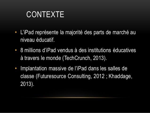 CONTEXTE • L'iPad représente la majorité des parts de marché au niveau éducatif. • 8 millions d'iPad vendus à des institut...