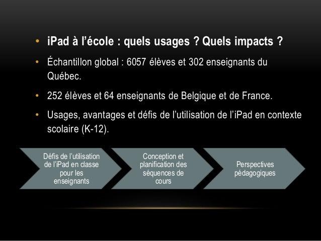 • iPad à l'école : quels usages ? Quels impacts ? • Échantillon global : 6057 élèves et 302 enseignants du Québec. • 252 é...