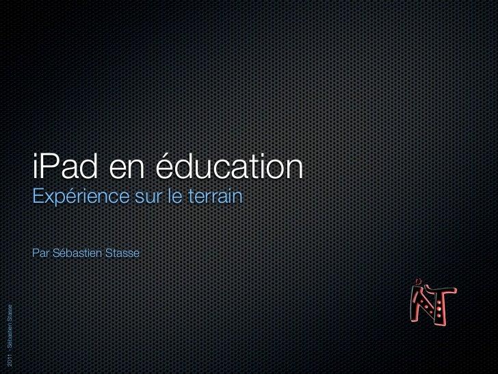 iPad en éducation                          Expérience sur le terrain                          Par Sébastien Stasse2011 - S...