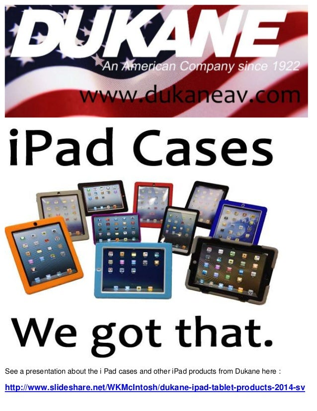 See a presentation about the i Pad cases and other iPad products from Dukane here :  http://www.slideshare.net/WKMcIntosh/...