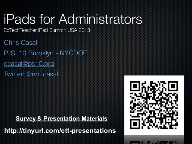 Chris Casal P. S. 10 Brooklyn - NYCDOE ccasal@ps10.org Twitter: @mr_casal iPads for Administrators EdTechTeacher iPad Summ...