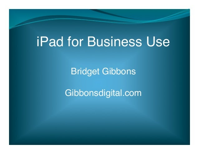 iPad for Business Use!     Bridget Gibbons                   !    Gibbonsdigital.com!