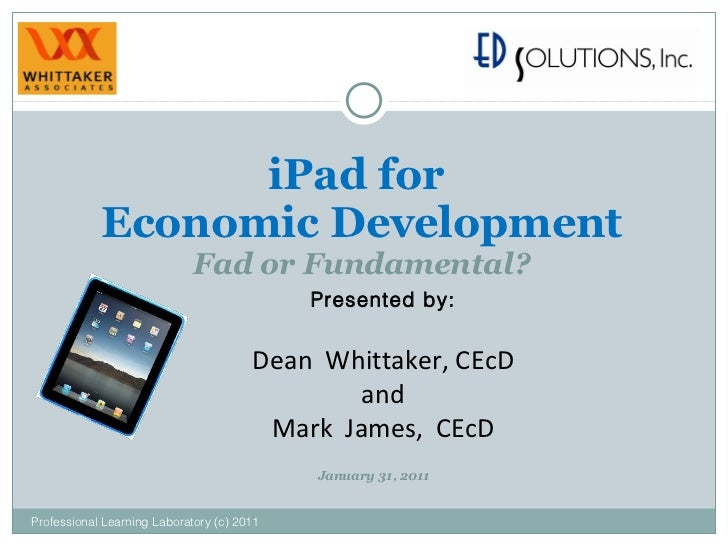 iPad for  Economic Development Fad or Fundamental? Presented by: Dean  Whittaker, CEcD and Mark  James,  CEcD Professional...