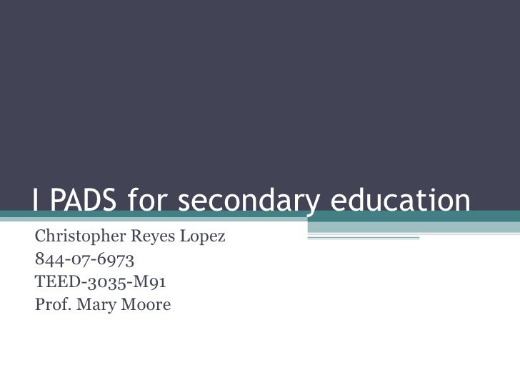 I PADS for secondary education Christopher Reyes Lopez 844-07-6973 TEED-3035-M91 Prof. Mary Moore