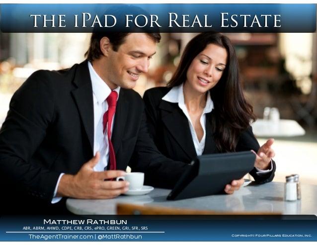 the iPad for Real Estate Copyright© Four Pillars Education, Inc. TheAgentTrainer.com | @MattRathbun Matthew Rathbun ABR, A...