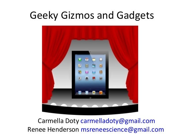 Geeky Gizmos and GadgetsCarmella Doty carmelladoty@gmail.comRenee Henderson msreneescience@gmail.com