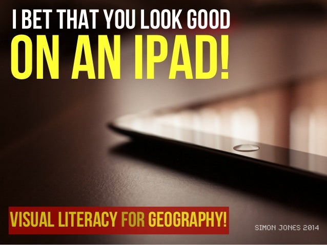 I bet that you look good on an iPad! Visual literacy for Geography! Simon Jones 2014