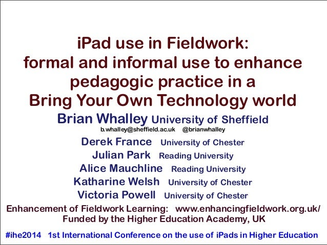 iPad use in Fieldwork: formal and informal use to enhance pedagogic practice in a Bring Your Own Technology world Brian Wh...