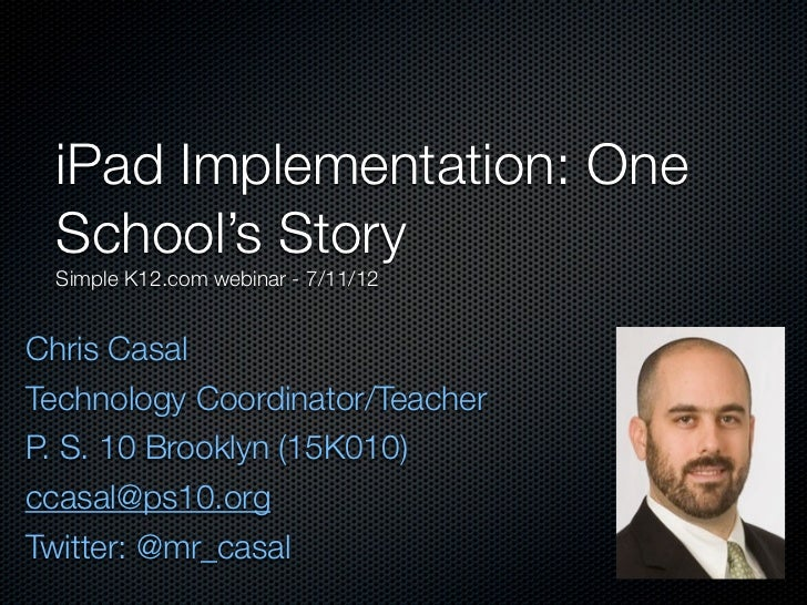 iPad Implementation: One School's Story Simple K12.com webinar - 7/11/12Chris CasalTechnology Coordinator/TeacherP. S. 10 ...
