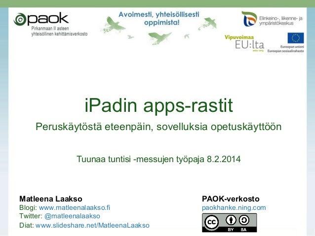 iPadin apps-rastit Peruskäytöstä eteenpäin, sovelluksia opetuskäyttöön Tuunaa tuntisi -messujen työpaja 8.2.2014  Matleena...
