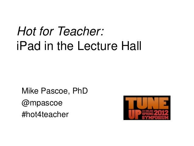 Hot for Teacher: iPad in the Lecture Hall  Mike Pascoe, PhD @mpascoe #hot4teacher